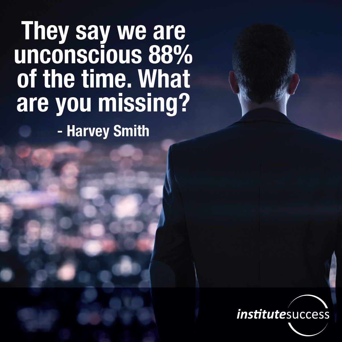 They say we are unconscious 88% of the time. What are you missing?– Harvey Smith
