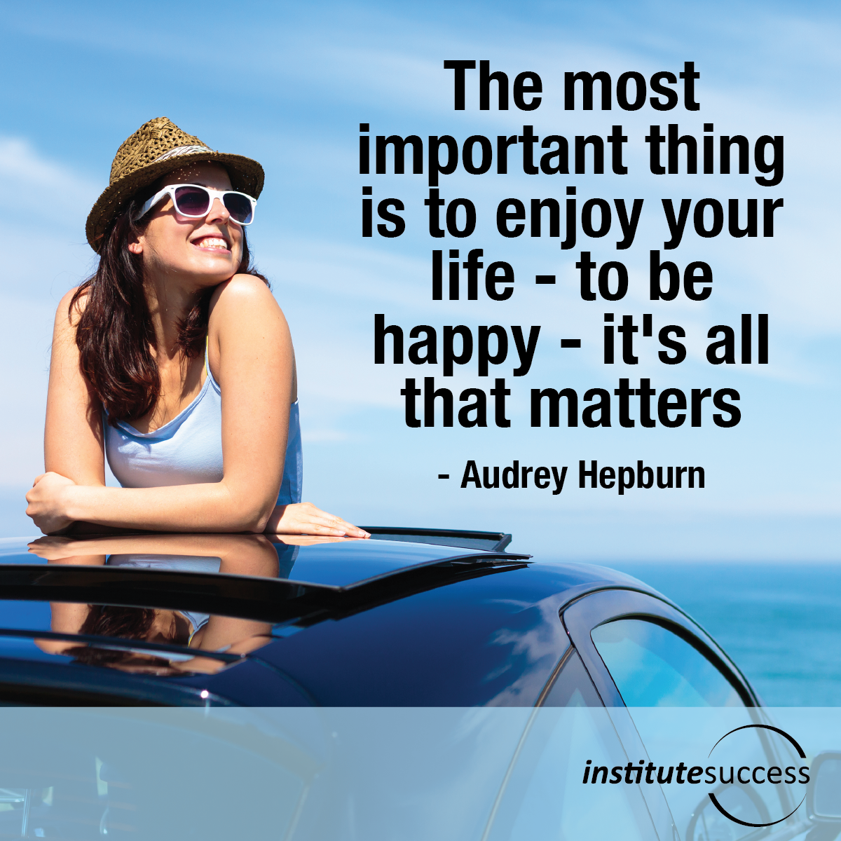 The most important thing is to enjoy your life — to be happy — it's all that matters  – Audrey Hepburn