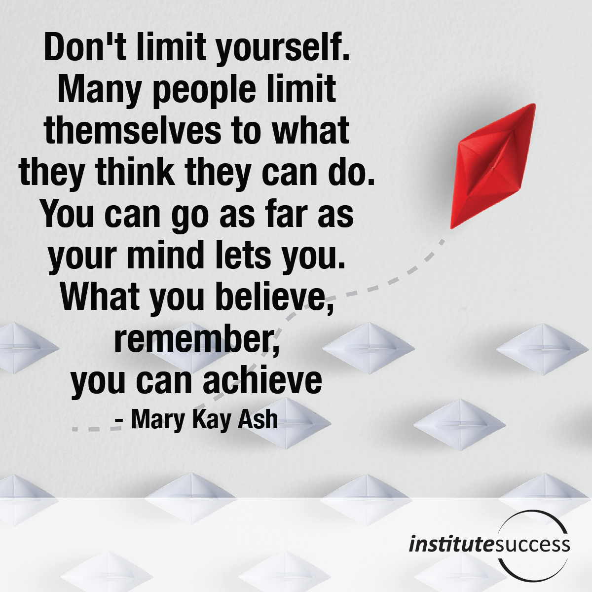 Don't limit yourself. Many people limit themselves to what they think they can do. You can go as far as your mind lets you. What you believe, remember, you can achieve – Mary Kay Ash