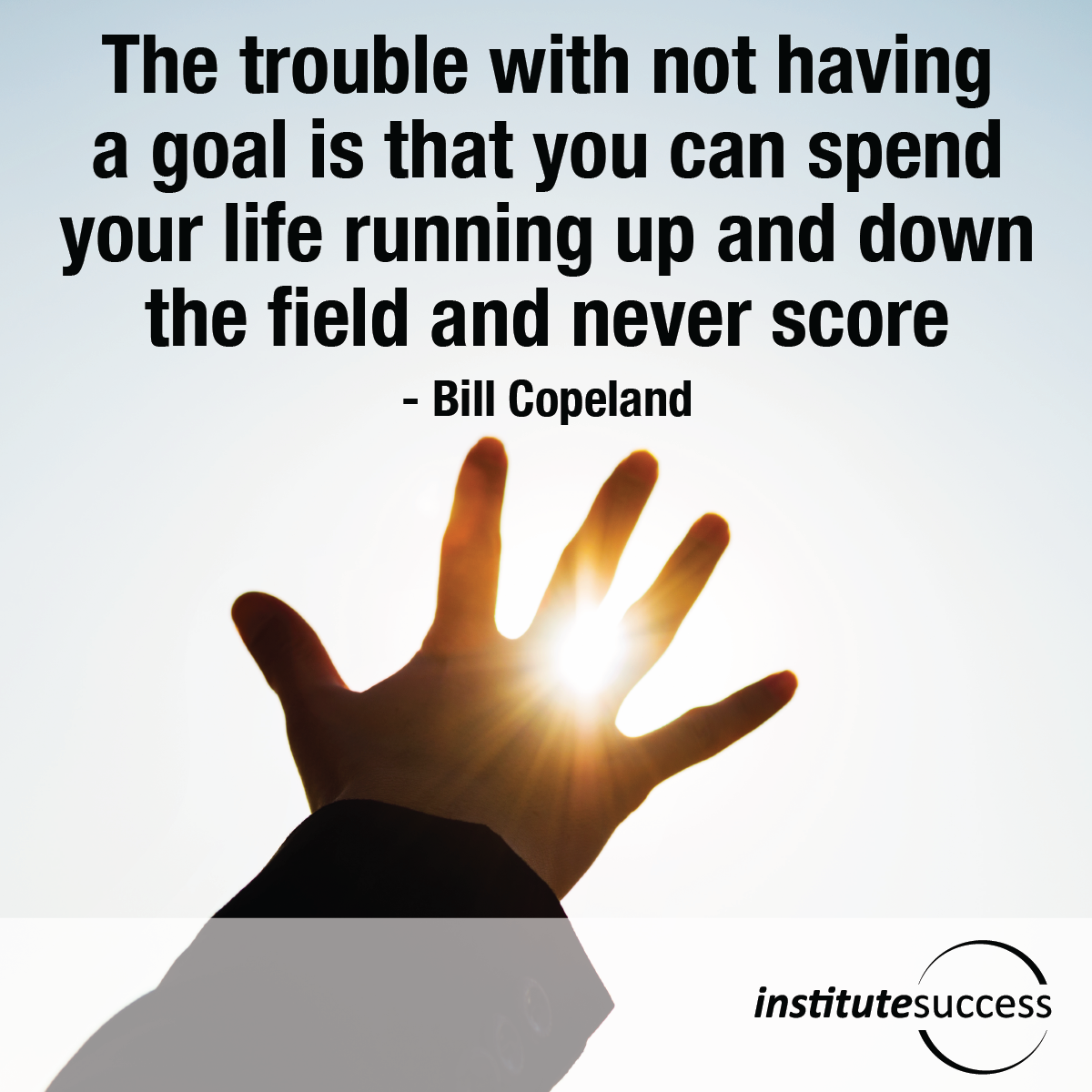 The trouble with not having a goal is that you can spend your life running up and down the field and never score – Bill Copeland
