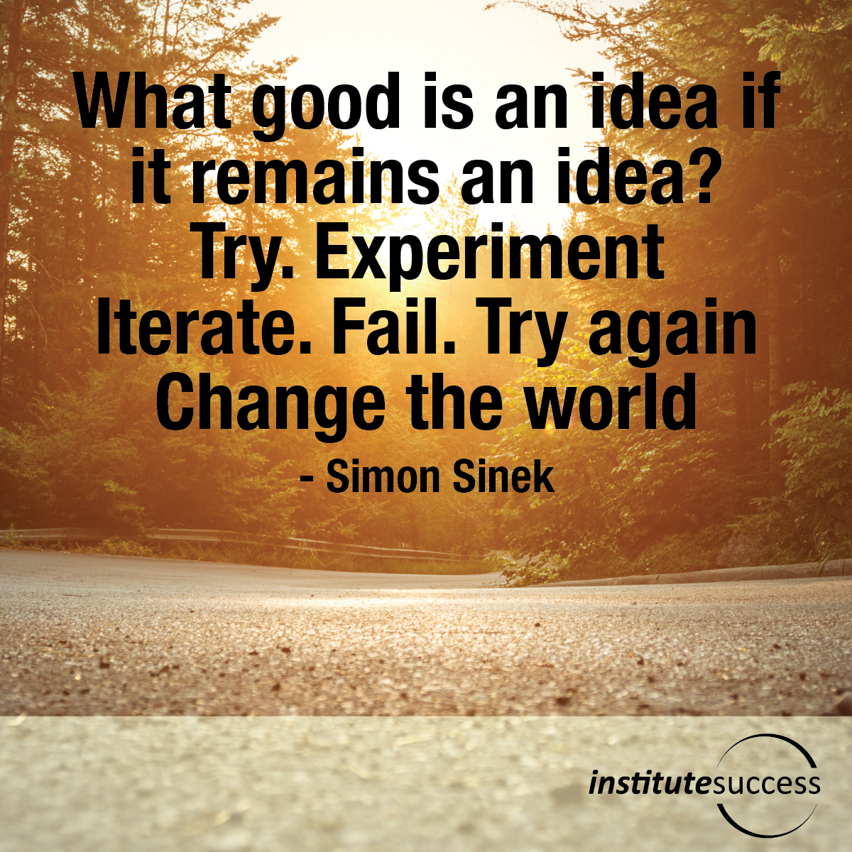 What good is an idea if it remains an idea? Try. Experiment. Iterate. Fail. Try again. Change the world – Simon Sinek