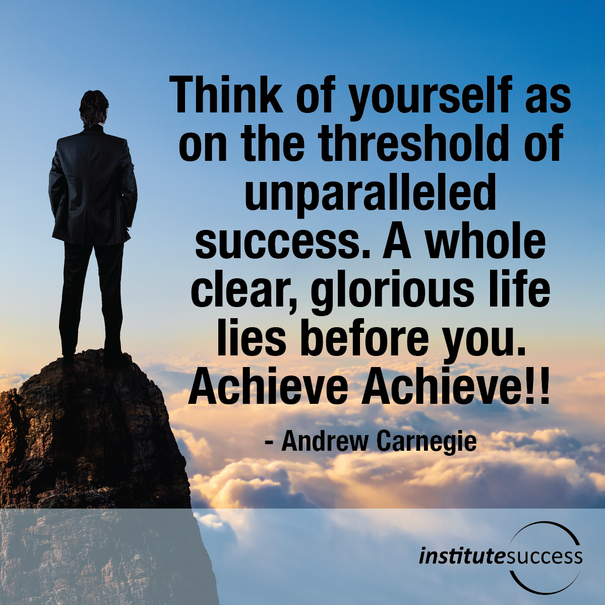 Think of yourself as on the threshold of unparalleled success. A whole clear, glorious life lies before you. Achieve Achieve – Andrew Carnegie