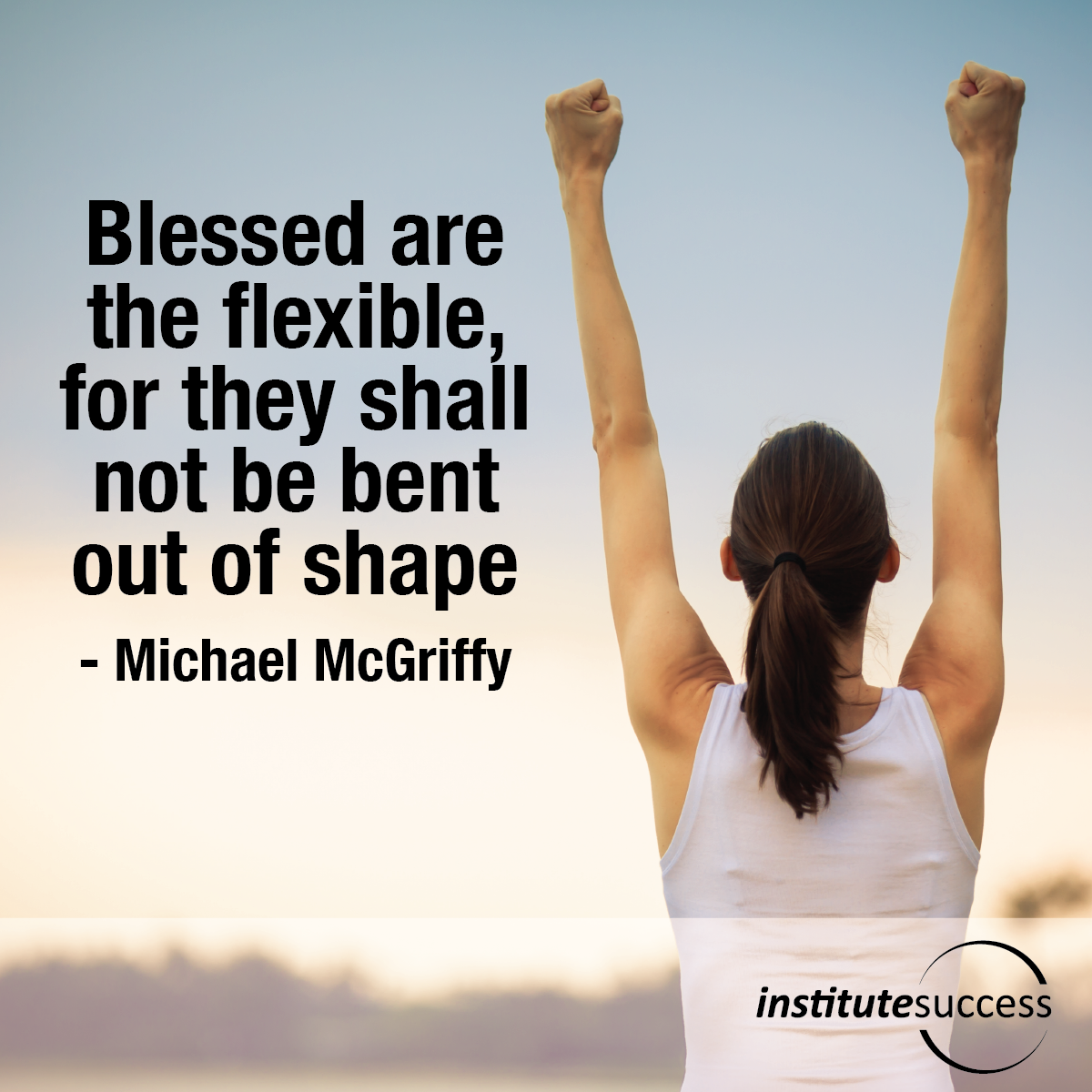 Blessed are the Flexible, for they Shall not be Bent out of Shape – Michael McGriffy