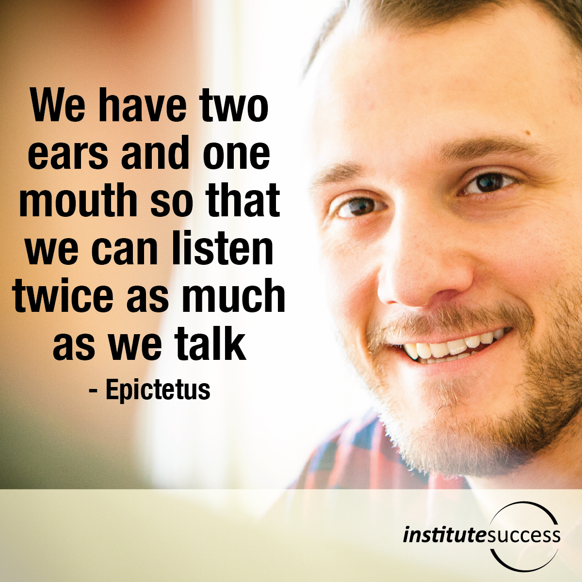 We have two ears and one mouth so that we can listen twice as much as we talk – Epictetus