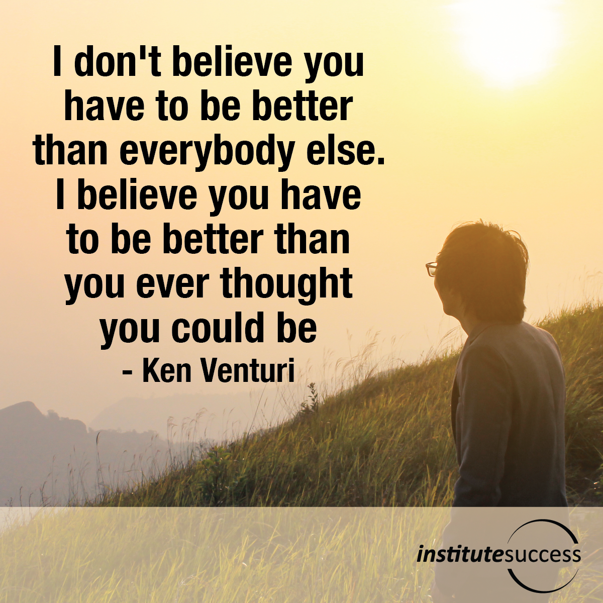I don't believe you have to be better than everybody else. I believe you have to be better than you ever thought you could be – Ken Venturi