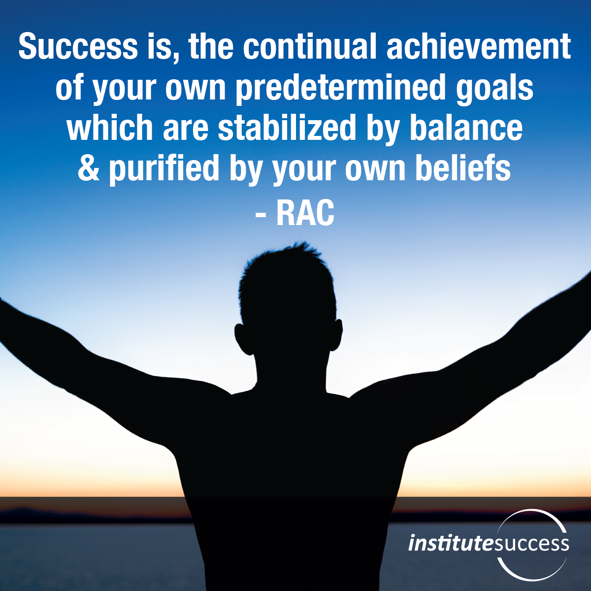 Success is, The Continual Achievement of Your Own Predetermined Goals which are Stabilized by Balance & Purified by Your own Beliefs – RAC
