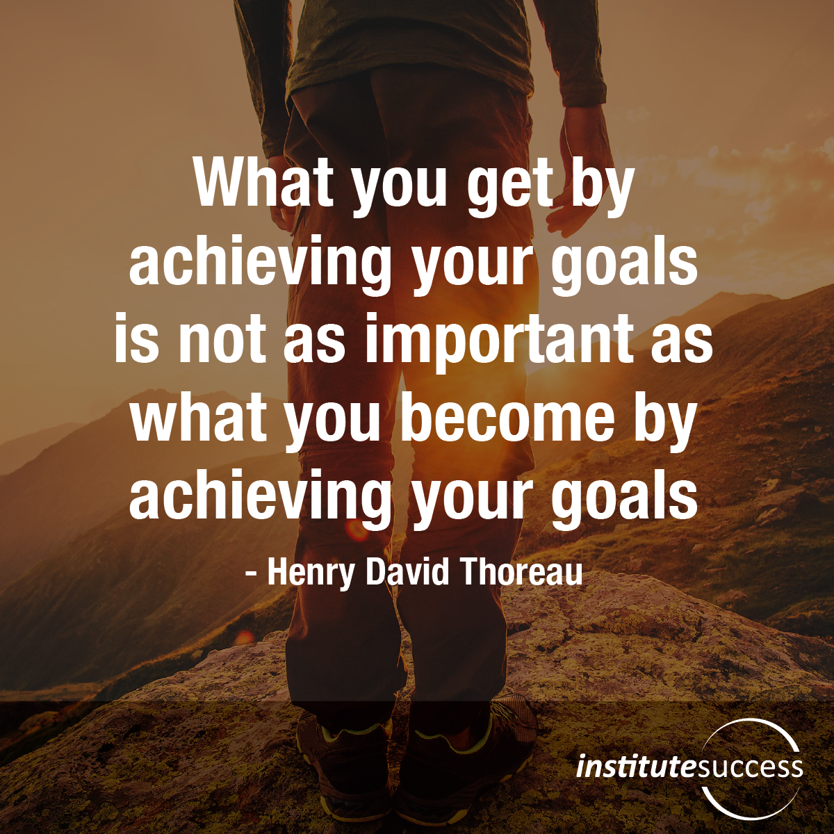 What you get by achieving your goals is not as important as what you become by achieving your goals – Henry David Thoreau