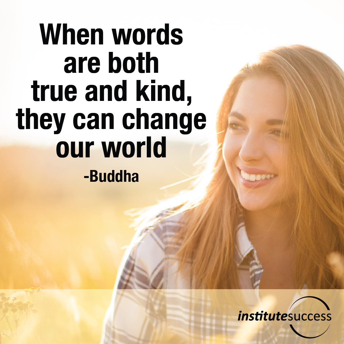 When words are both true and kind, they can change our world – Buddha