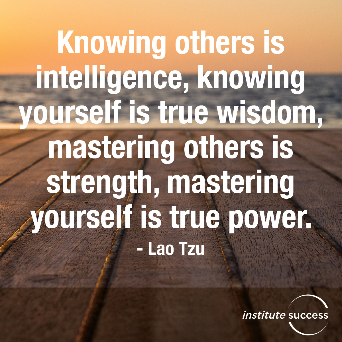 Knowing others is intelligence, Knowing yourself is true wisdom, Mastering others is strength, Mastering yourself is true power – Lao Tzu
