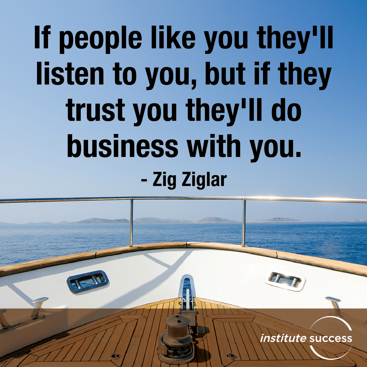 If people like you they'll listen to you, but if they trust you they'll do business with you – Zig Ziglar