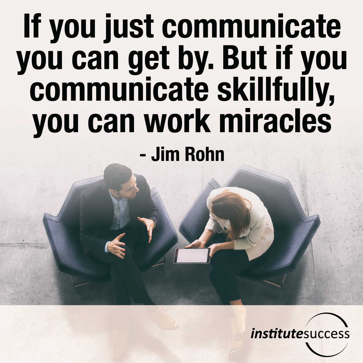 If you just communicate you can get by. But if you communicate skillfully, you can work miracles – Jim Rohn