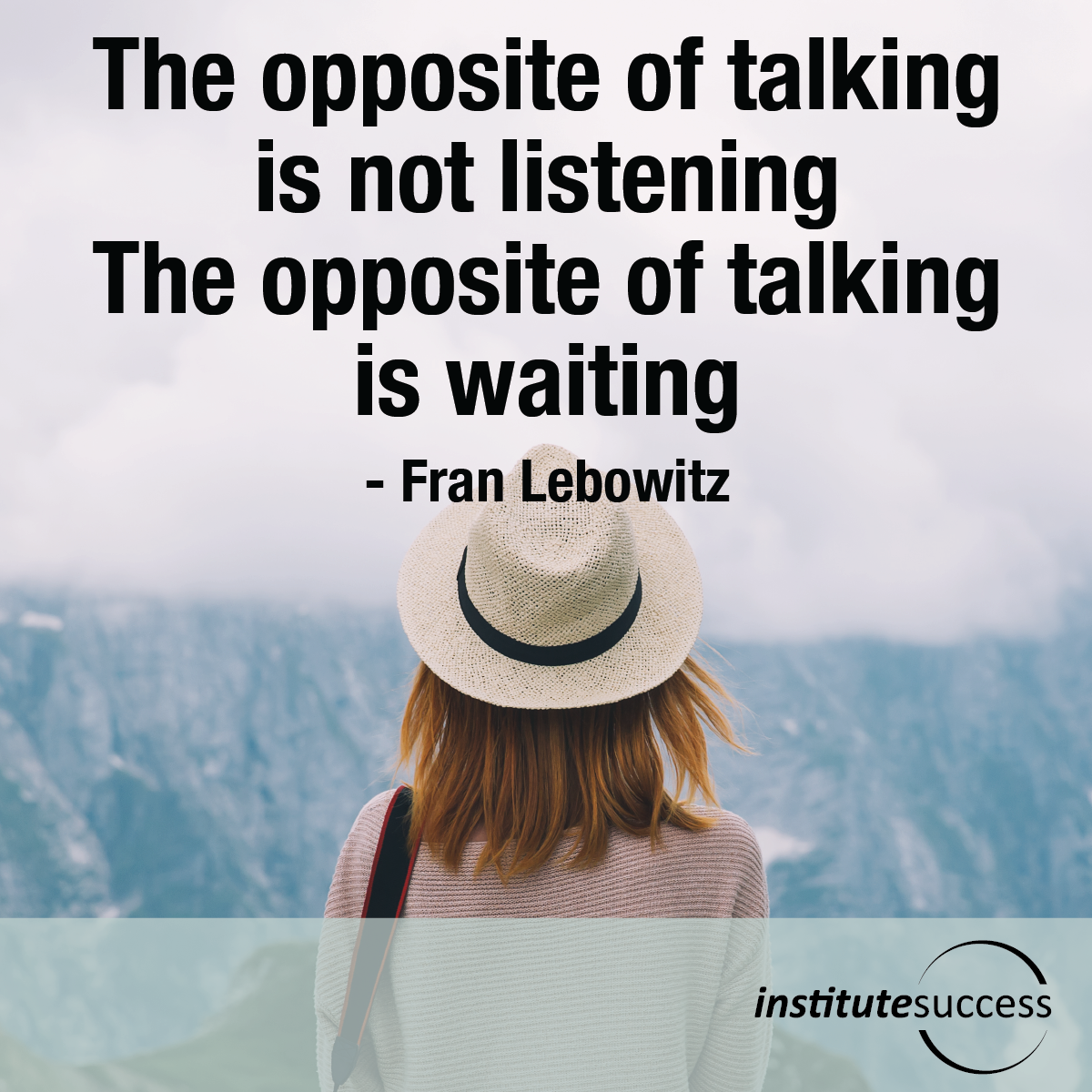 The opposite of talking is not listening. The opposite of talking is waiting – Fran Lebowitz