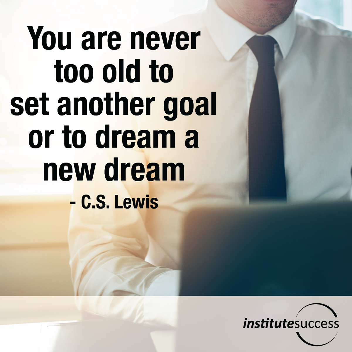 You are never too old to set another goal or to dream a new dream – C.S. Lewis