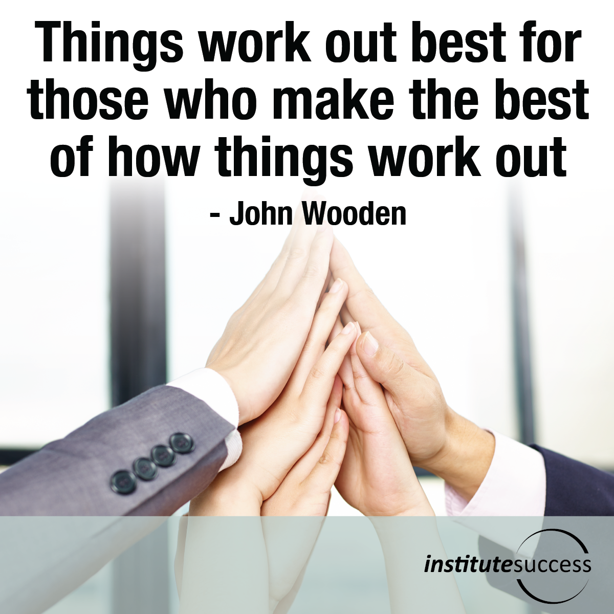 Things work out best for those who make the best of how things work out – John Wooden