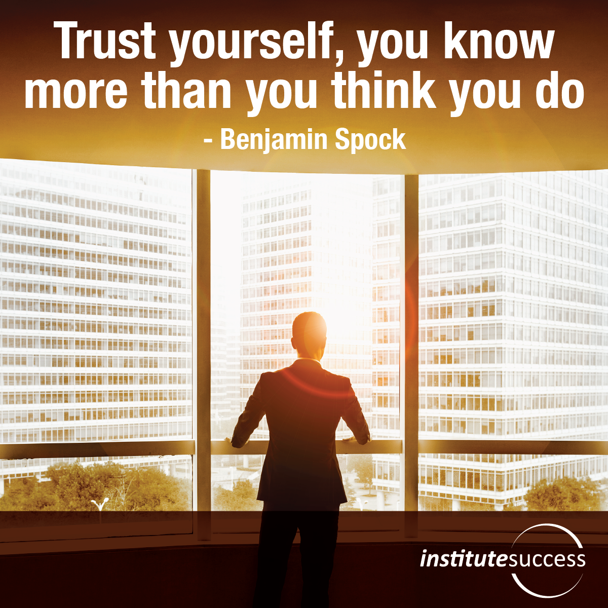 Trust yourself, you know more than you think you do – Benjamin Spock