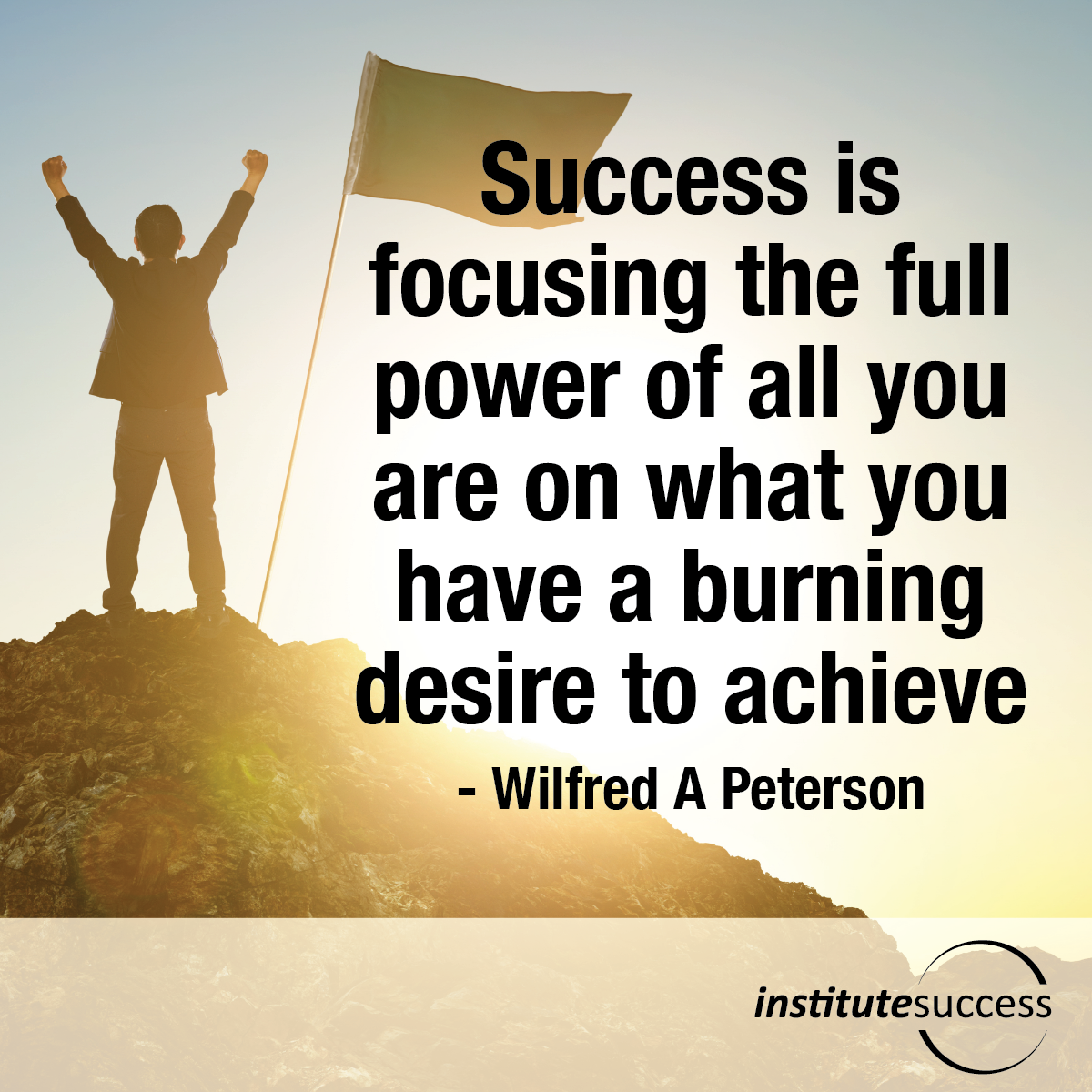 Success is focusing the full power of all you are on what you have a burning desire to achieve – Wilfred A Peterson