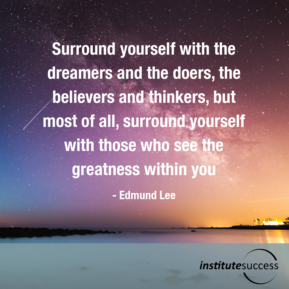 Surround yourself with the dreamers and the doers, the believers and thinkers, but most of all, surround yourself with those who see the greatness within you – Edmund Lee
