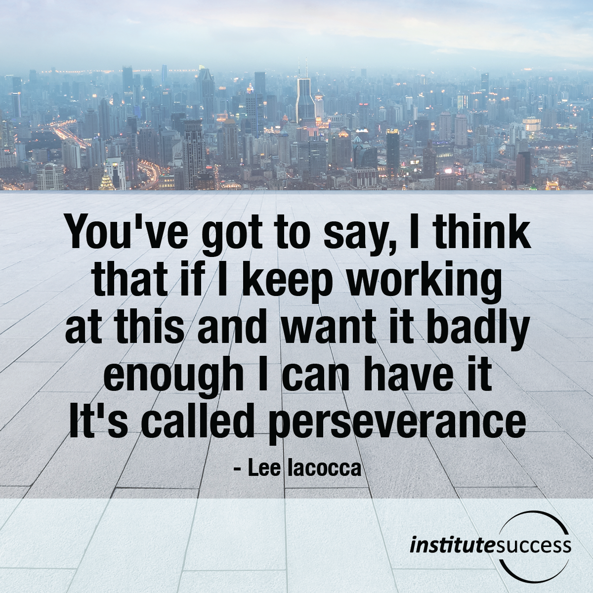 You've got to say, I think that if I keep working at this and want it badly enough I can have it. It's called perseverance – Lee Iacocca