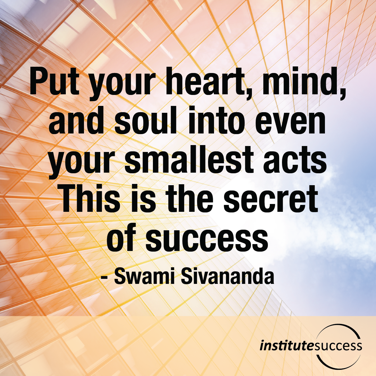 Put your heart, mind, and soul into even your smallest acts. This is the secret of success – Swami Sivananda