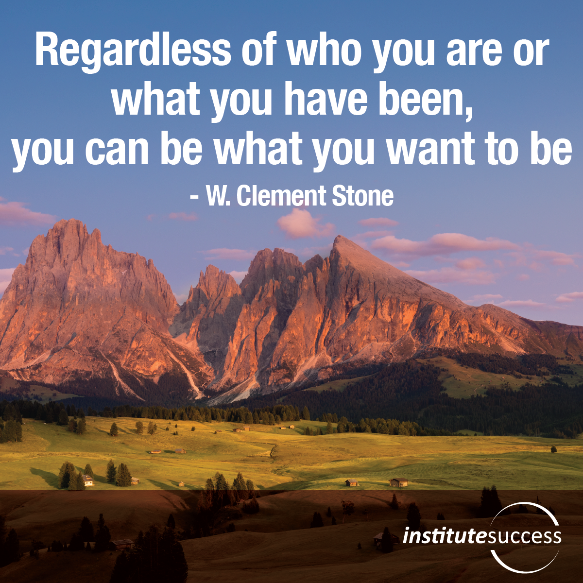 Regardless of who you are or what you have been, you can be what you want to be – W. Clement Stone
