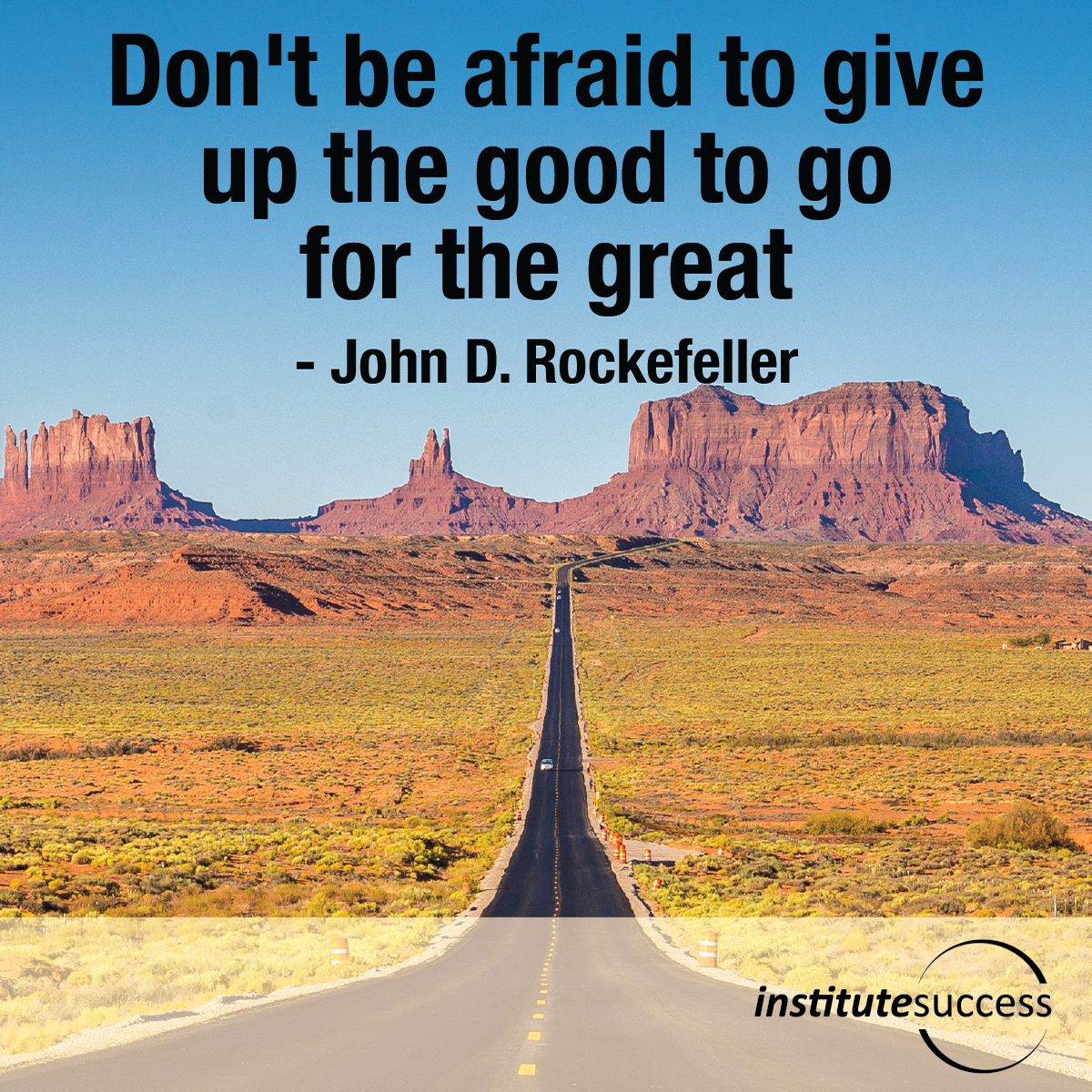 Don't be afraid to give up the good to go for the great- John D. Rockefeller