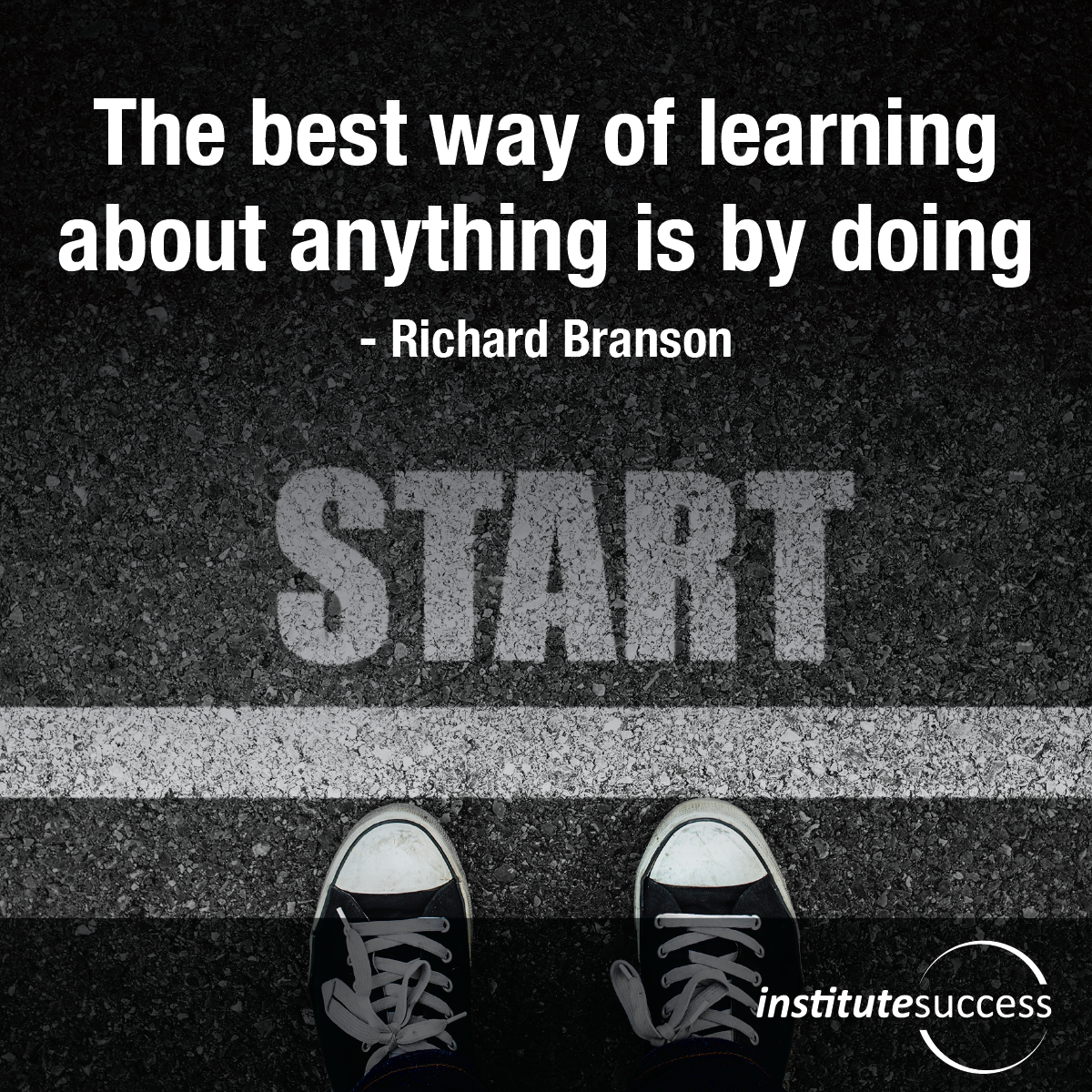 The best way of learning about anything is by doing – Richard Branson