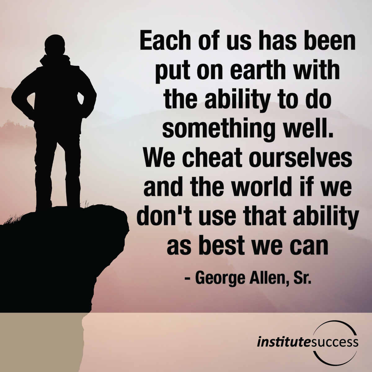 Each of us has been put on earth with the ability to do something well.  We cheat ourselves and the world if we don't use that ability as best we can – George Allen, Sr.
