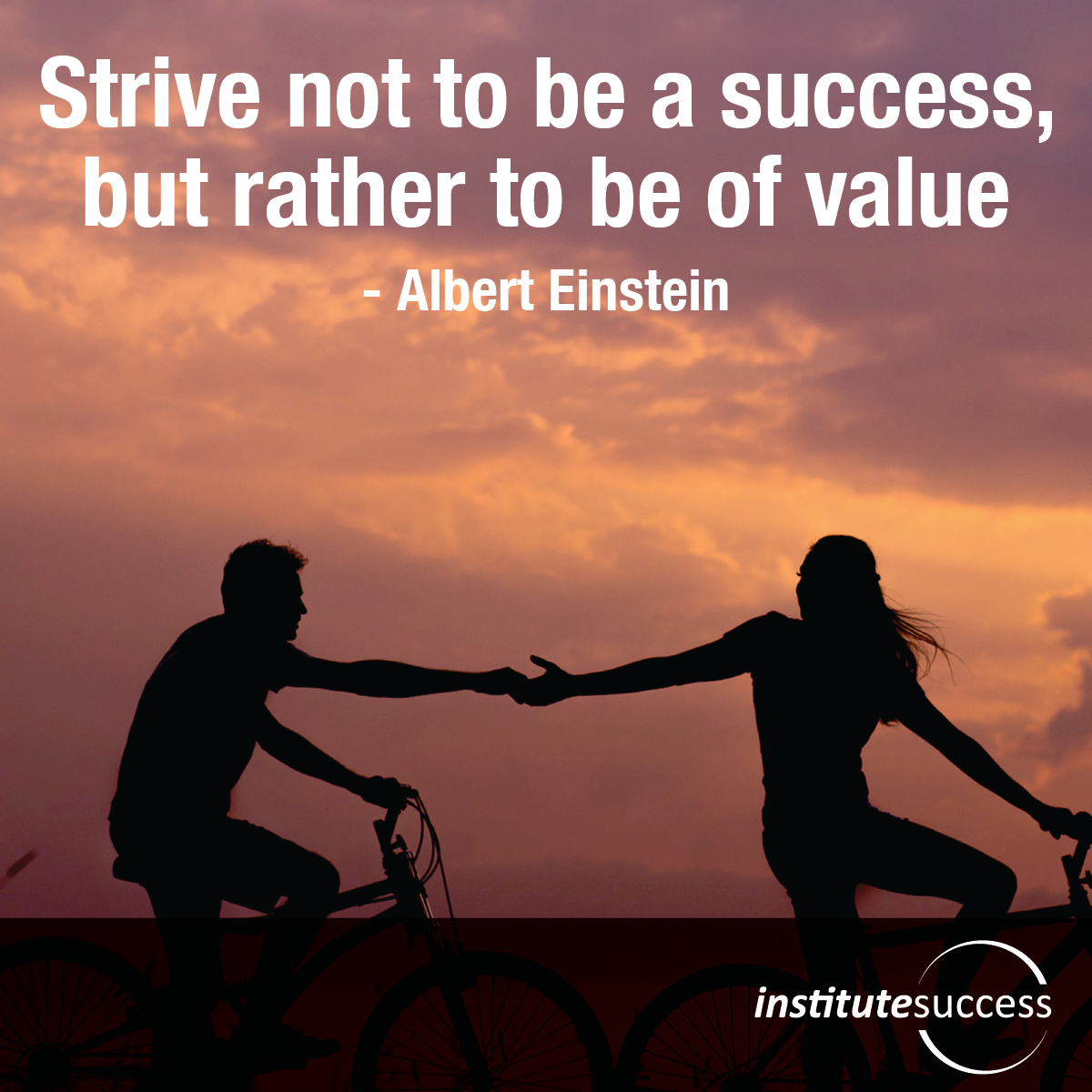 Strive not to be a success, but rather to be of value – Albert Einstein