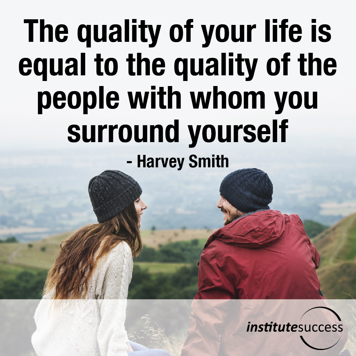 The quality of your life is equal to the quality of the people with whom you surround yourself – Harvey Smith