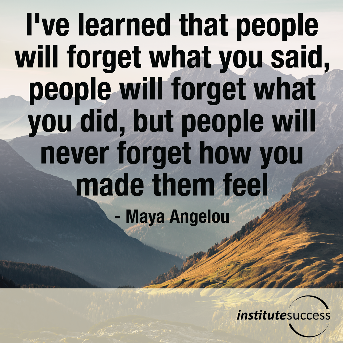 I've learned that people will forget what you said, people will forget what you did, but people will never forget how you made them feel – Maya Angelou