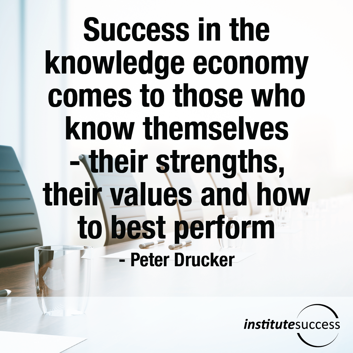 Success in the knowledge economy comes to those who know themselves—their strengths, their values and how to best perform – Peter Drucker
