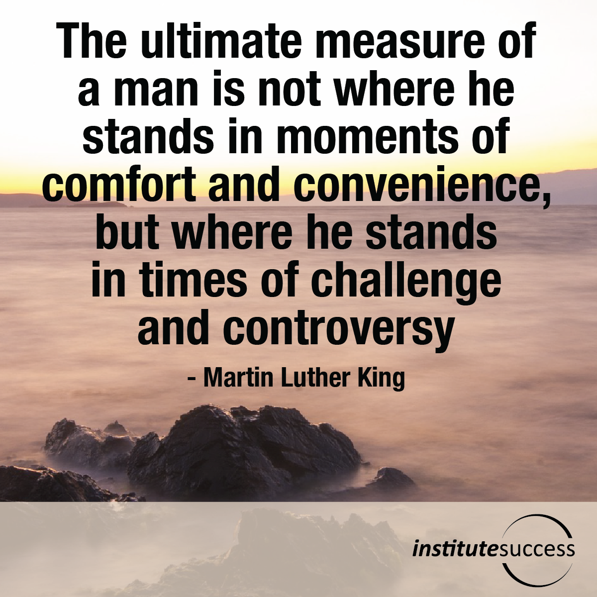 The ultimate measure of a man is not where he stands in moments of comfort and convenience, but where he stands in times of challenge and controversy – Martin Luther King
