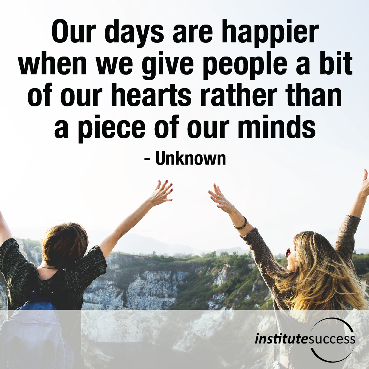Our days are happier when we give people a bit of our hearts rather than a piece of our minds – Unknown