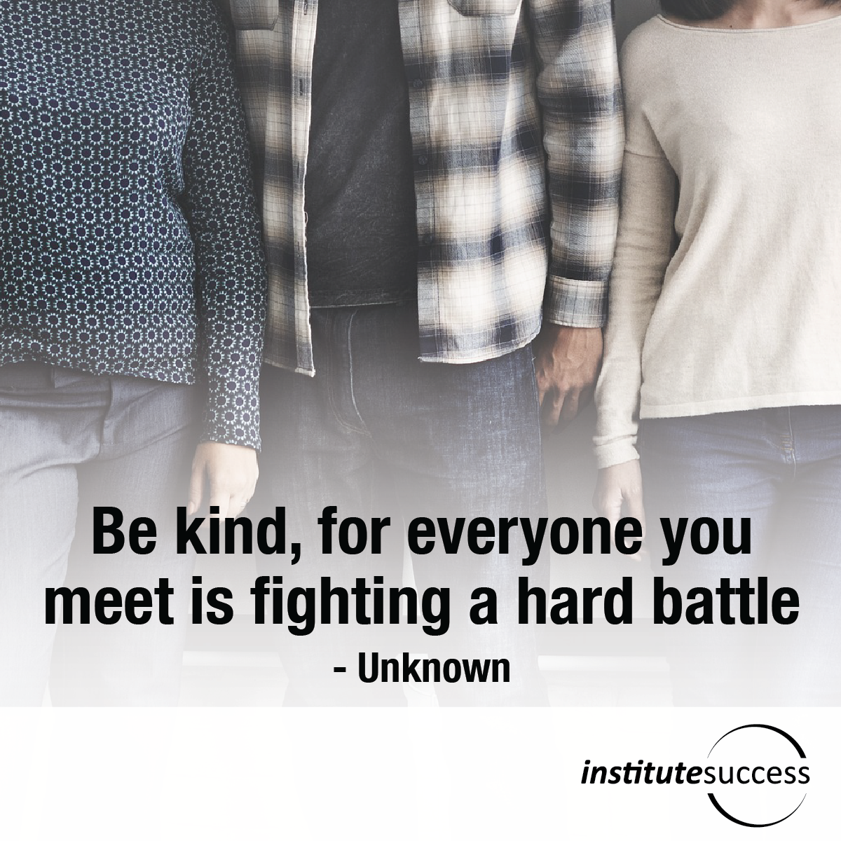 Be kind, for everyone you meet is fighting a hard battle – Unknown