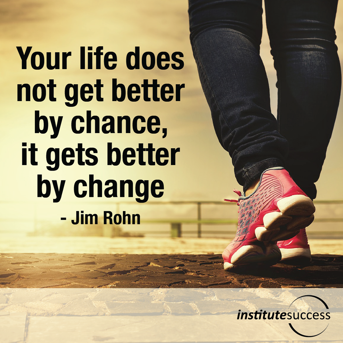Your life does not get better by chance, it gets better by change – Jim Rohn