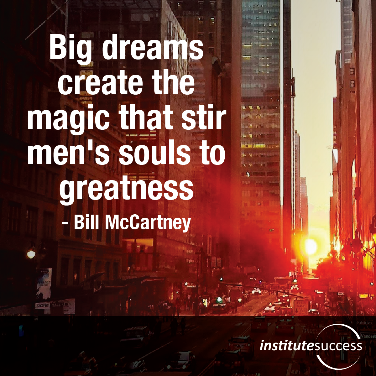 Big dreams create the magic that stir men's souls to greatness – Bill McCartney