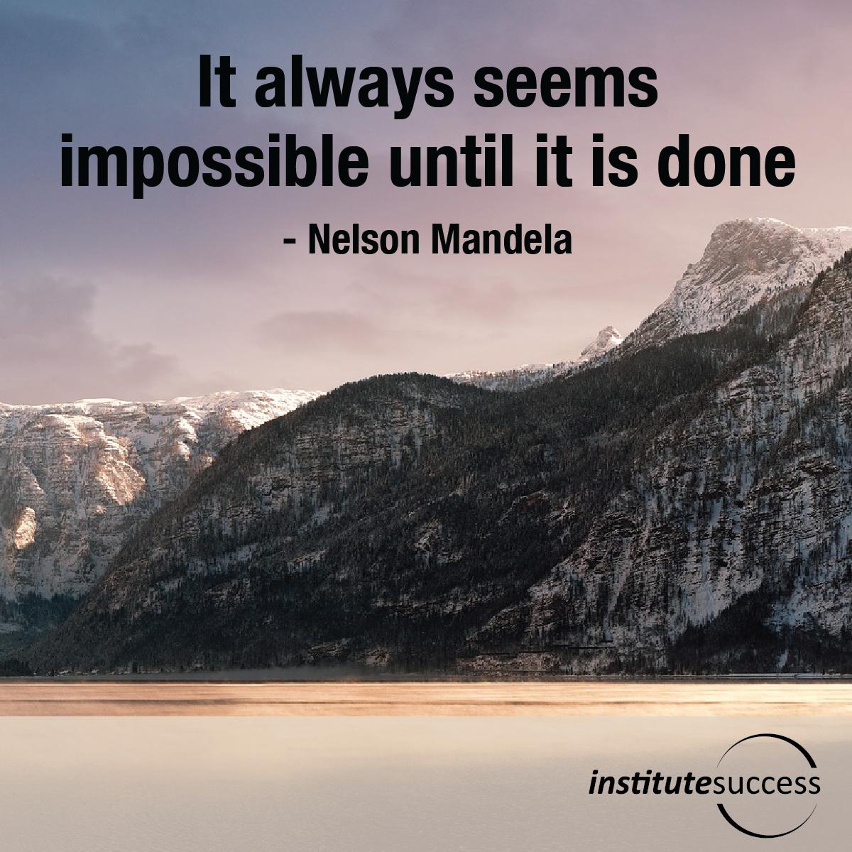 It always seems impossible until it is done – Nelson Mandela
