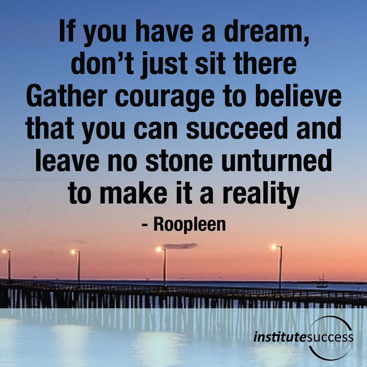 If you have a dream, don't just sit there. Gather courage to believe that you can succeed and leave no stone unturned to make it a reality – Roopleen