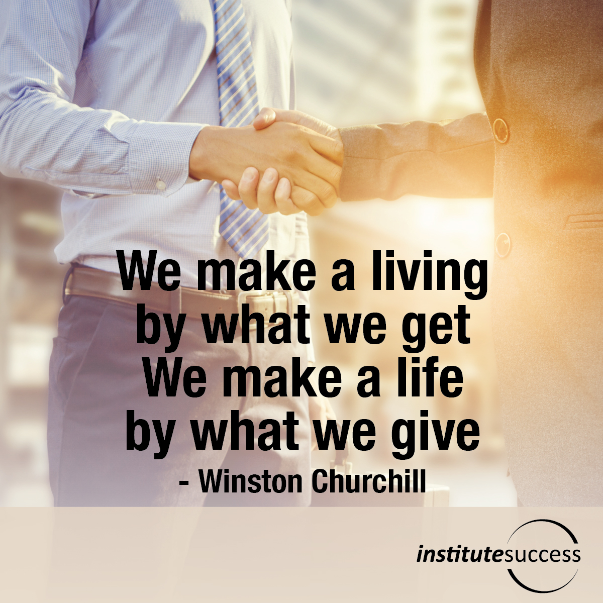 We make a living by what we get. We make a life by what we give – Winston Churchill