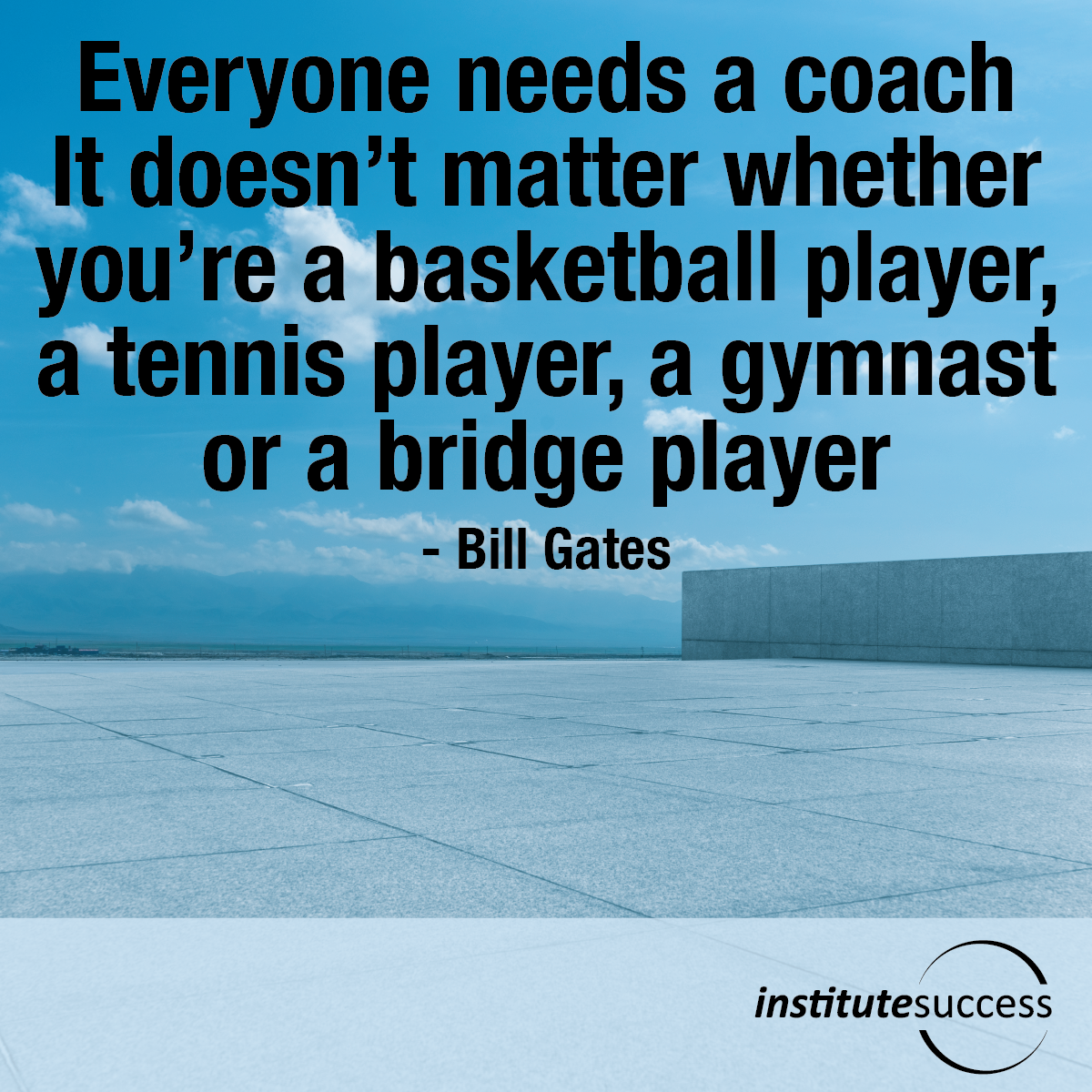 Everyone needs a coach. It doesn't matter whether you're a basketball player, a tennis player, a gymnast or a bridge player – Bill Gates