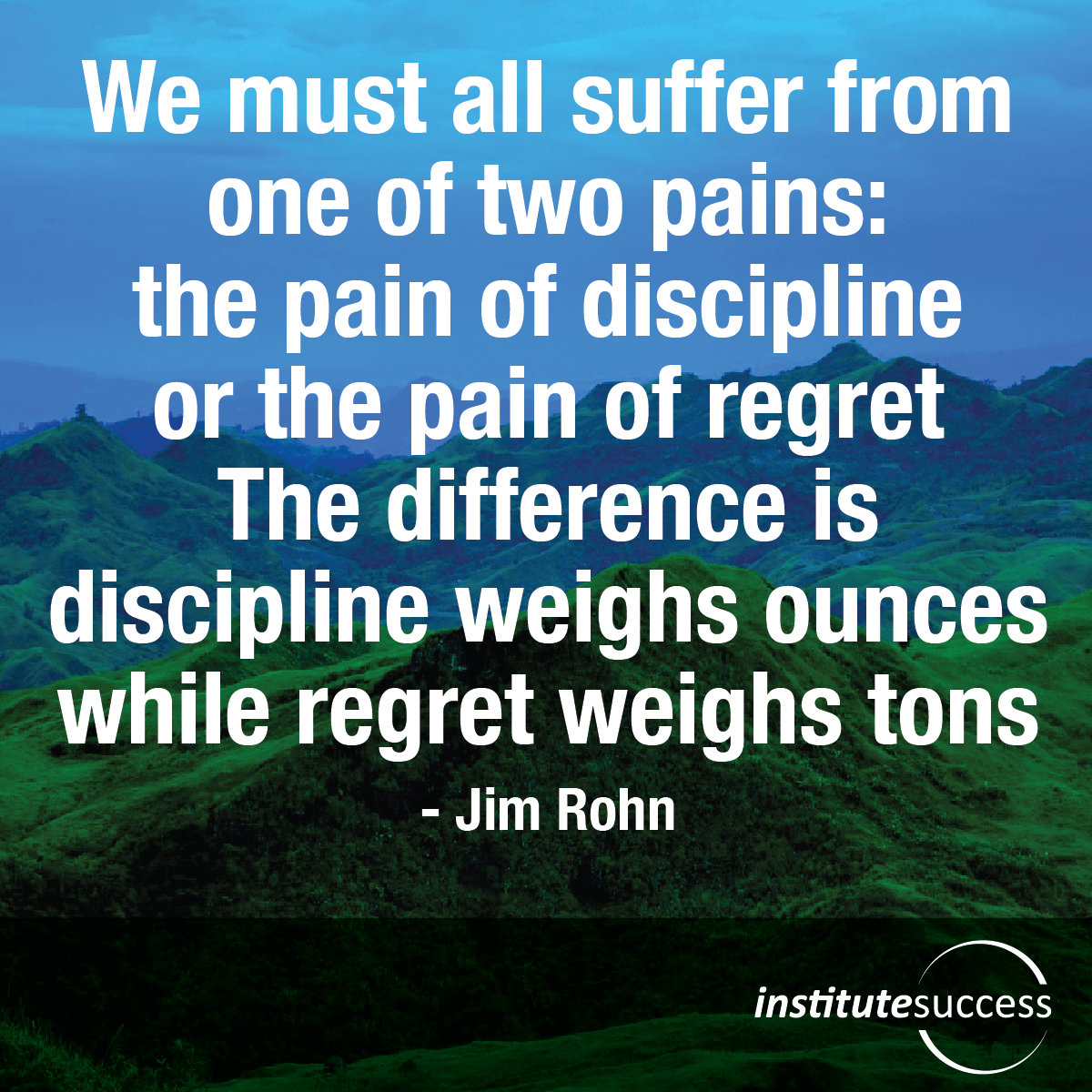 We must all suffer from one of two pains: the pain of discipline or the pain of regret. The difference is discipline weighs ounces while regret weighs tons – Jim Rohn