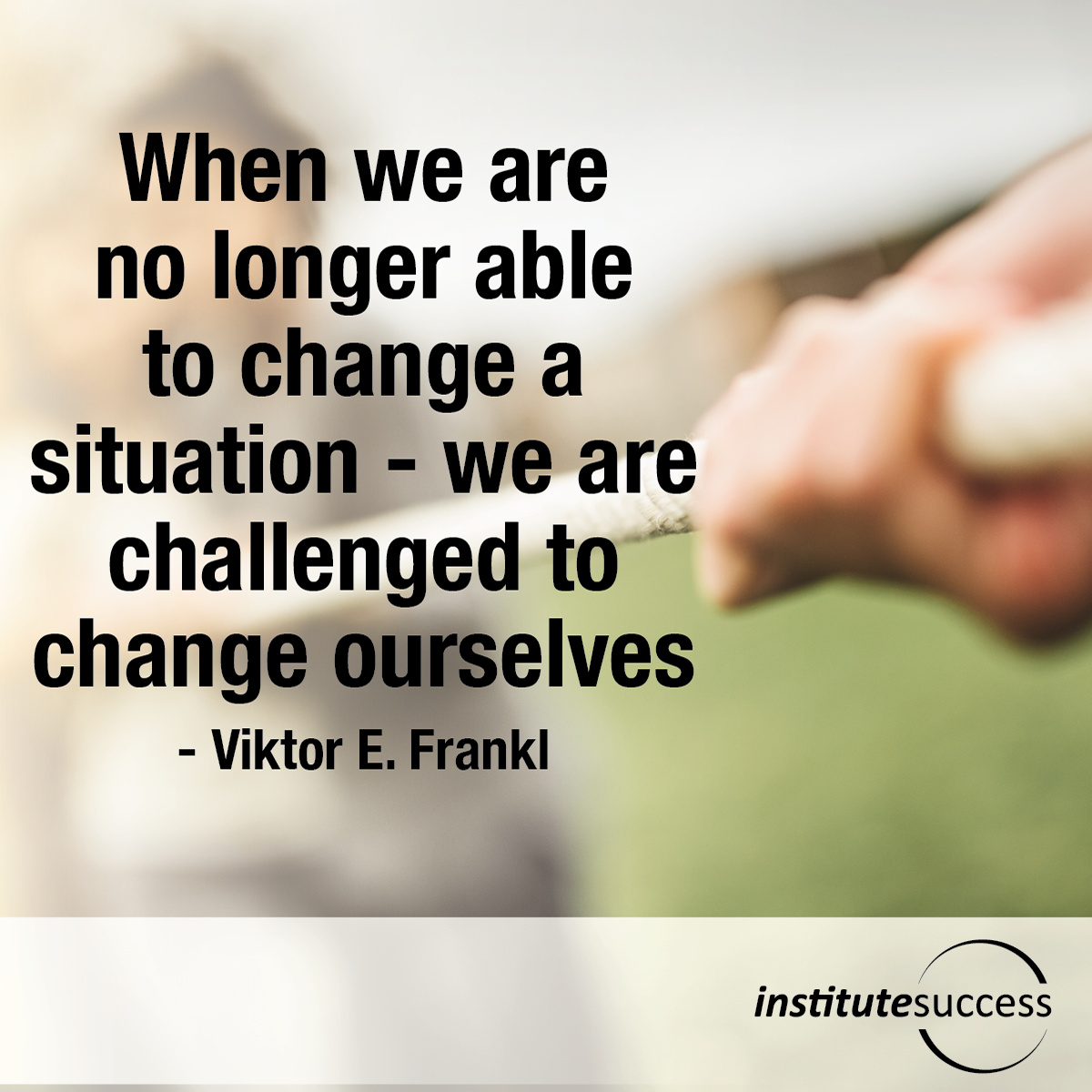 When we are no longer able to change a situation – we are challenged to change ourselves – Viktor E. Frankl
