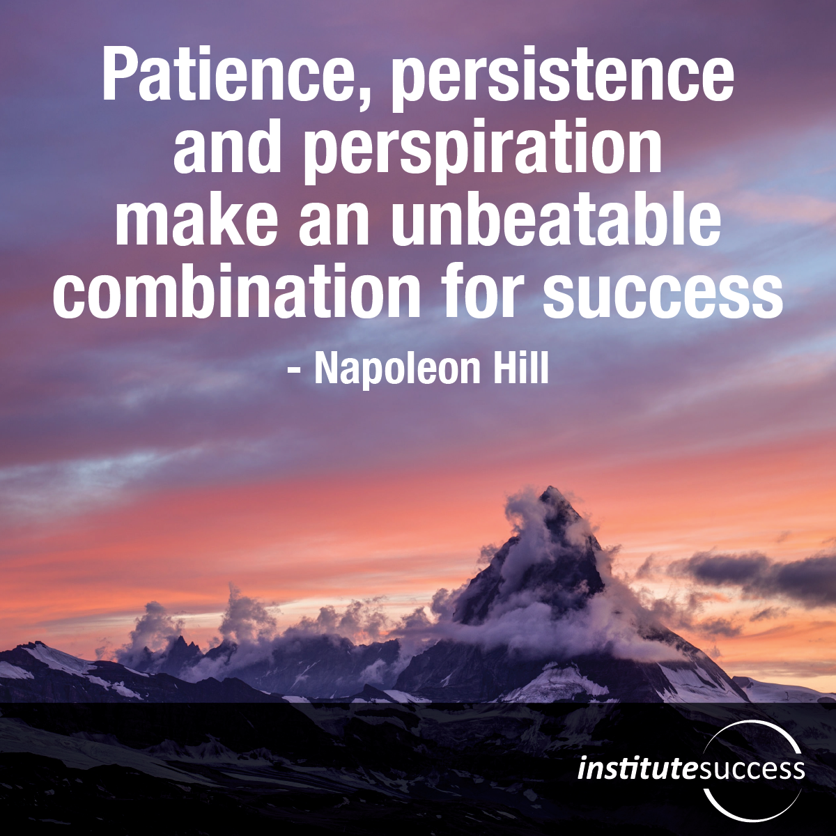 Patience, persistence and perspiration make an unbeatable combination for success– Napoleon Hill