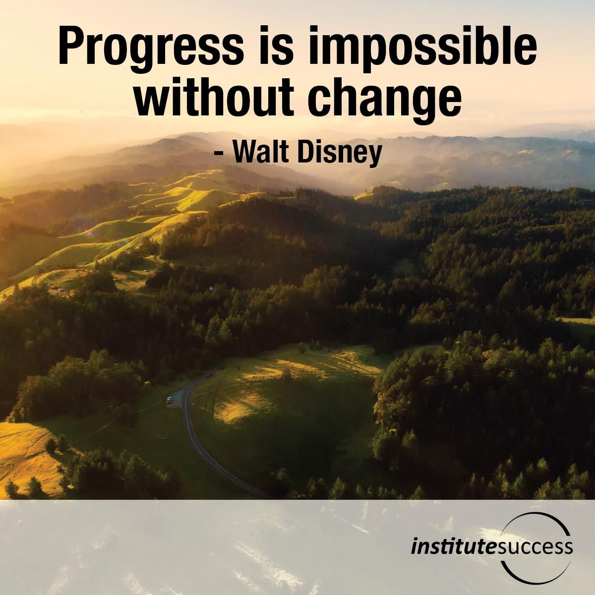 Progress is impossible without change – Walt Disney