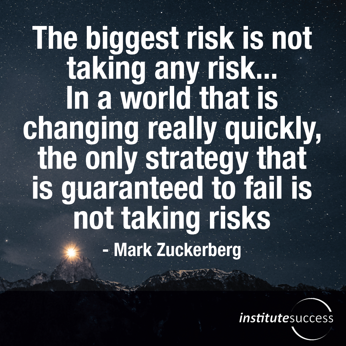 The biggest risk is not taking any risk… In a world that changing really quickly, the only strategy that is guaranteed to fail is not taking risks – Mark Zuckerberg