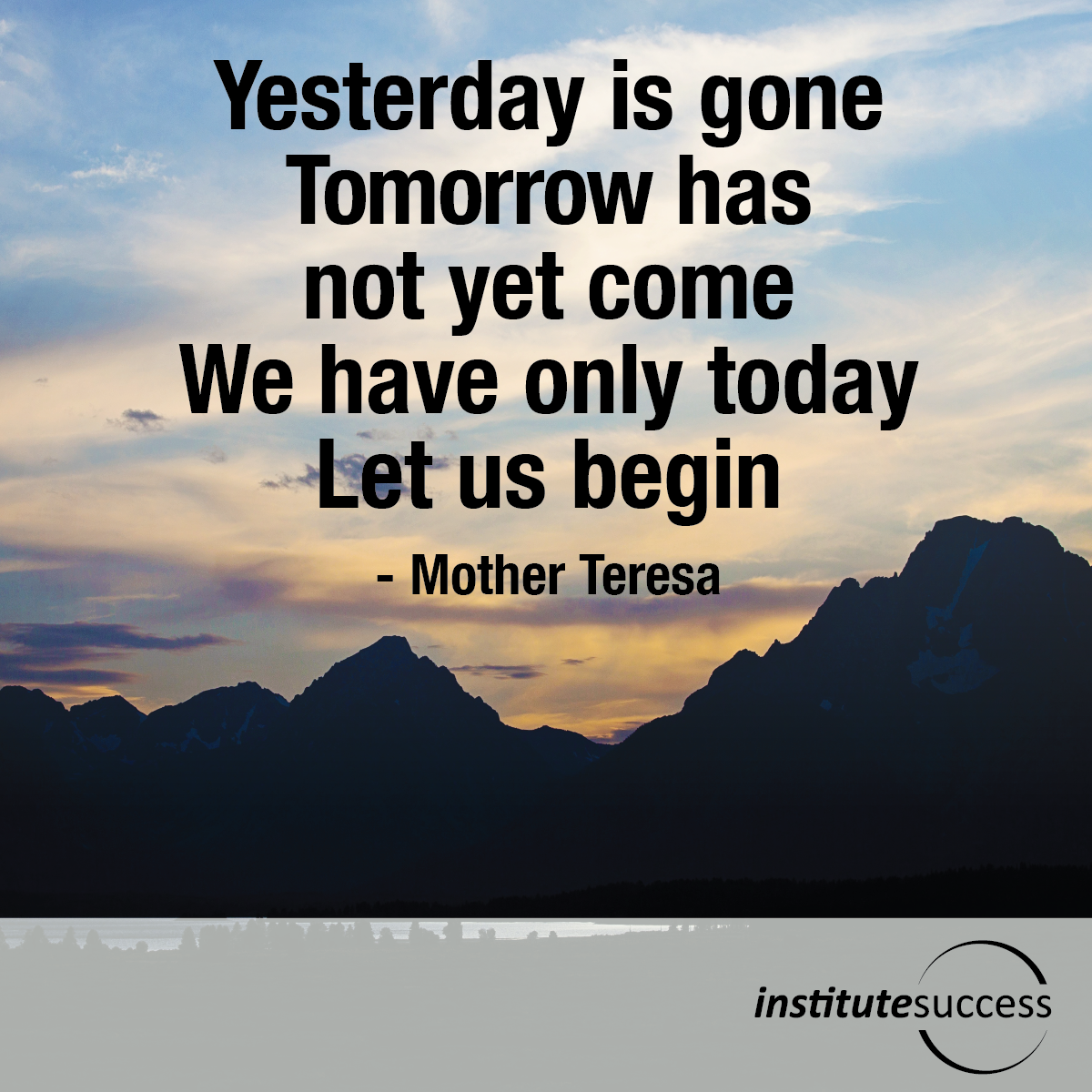 Yesterday is gone. Tomorrow has not yet come. We have only today. Let us begin – Mother Teresa