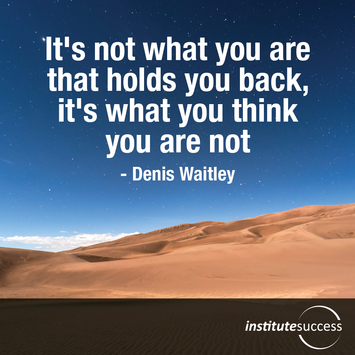 It's not what you are that holds you back, it's what you think you are not – Denis Waitley