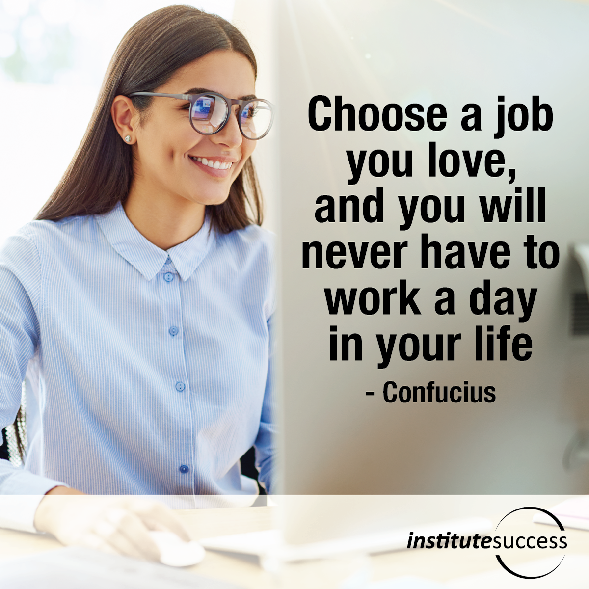 Choose a job you love, and you will never have to work a day in your life – Confucius