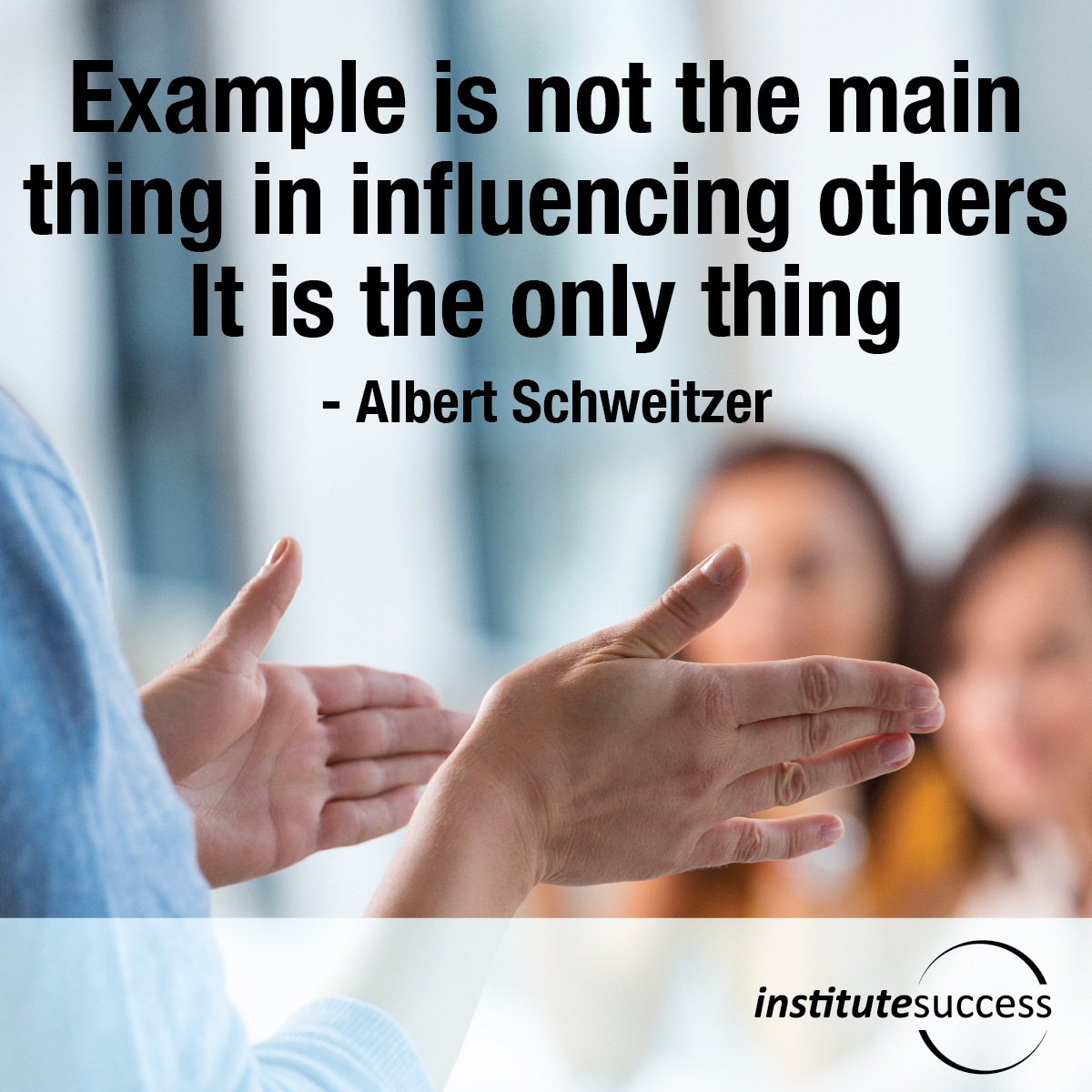 Example is not the main thing in influencing others. It is the only thing – Albert Schweitzer