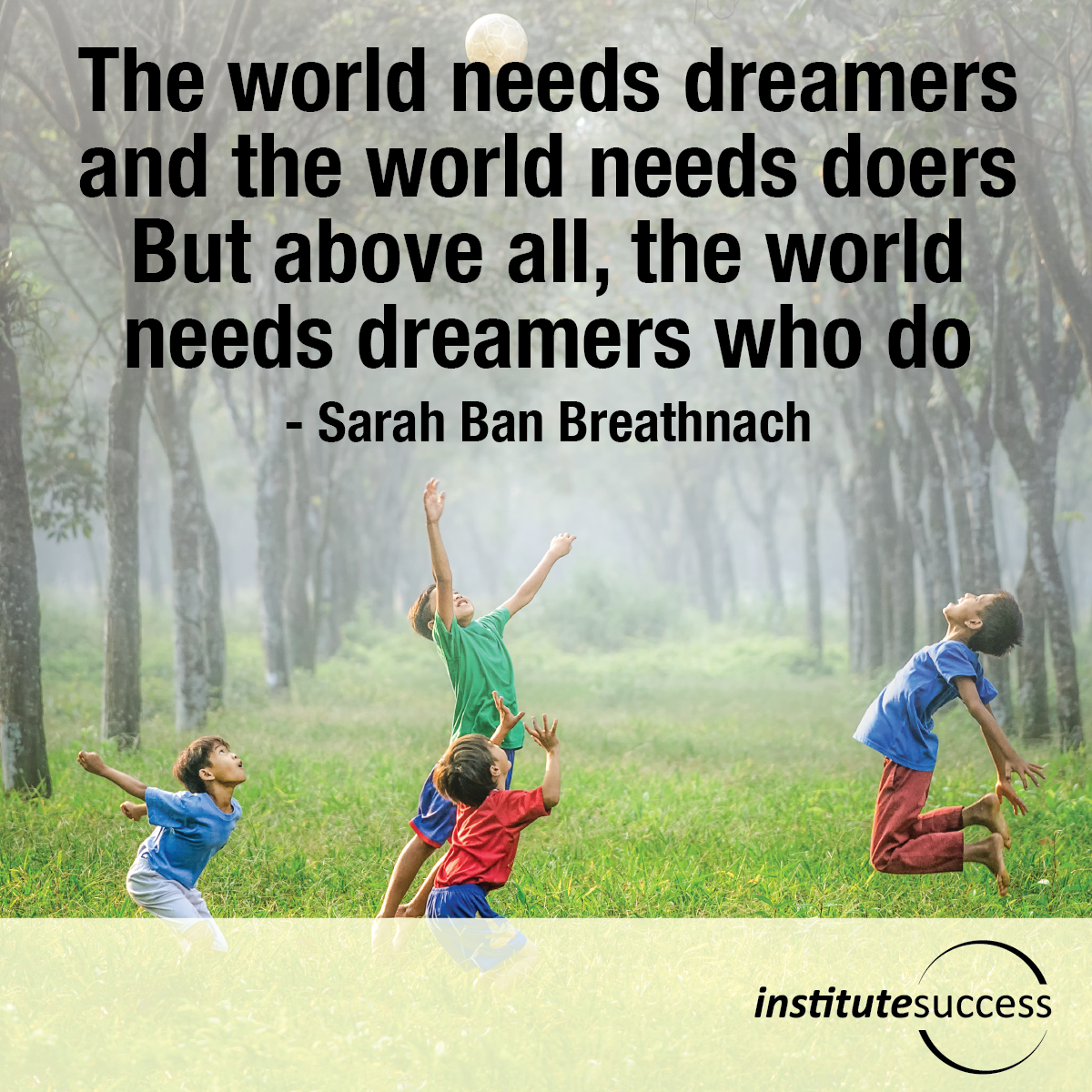 The world needs dreamers and the world needs doers. But above all, the world needs dreamers who do – Sarah Ban Breathnach